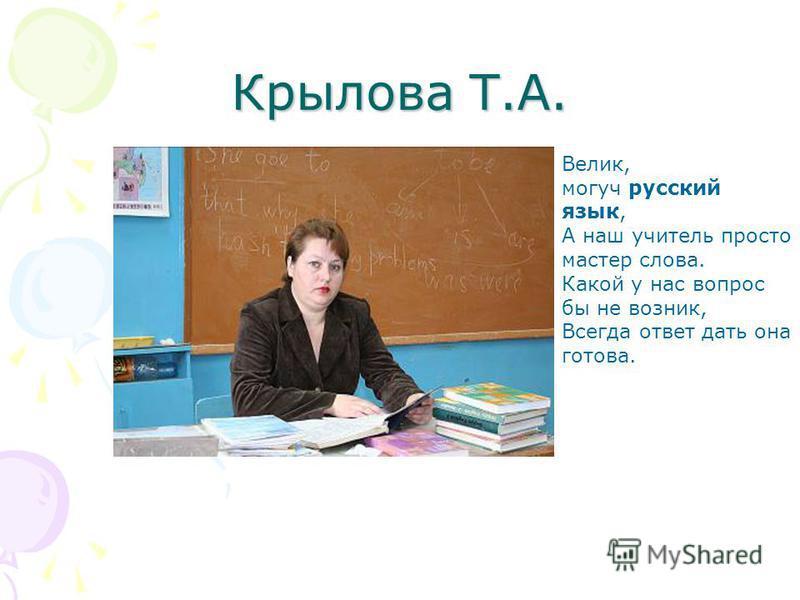 Крылова Т.А. Велик, могуч русский язык, А наш учитель просто мастер слова. Какой у нас вопрос бы не возник, Всегда ответ дать она готова.