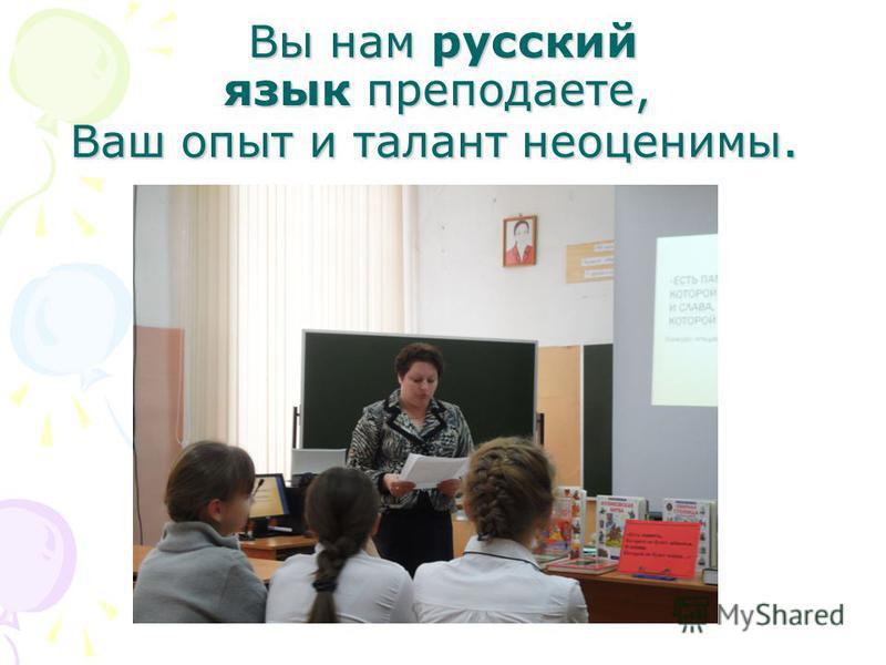 Вы нам русский язык преподаете, Ваш опыт и талант неоценимы. Вы нам русский язык преподаете, Ваш опыт и талант неоценимы.