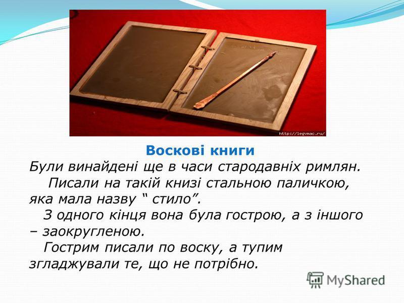 Воскові книги Були винайдені ще в часи стародавніх римлян. Писали на такій книзі стальною паличкою, яка мала назву стило. З одного кінця вона була гострою, а з іншого – заокругленою. Гострим писали по воску, а тупим згладжували те, що не потрібно.