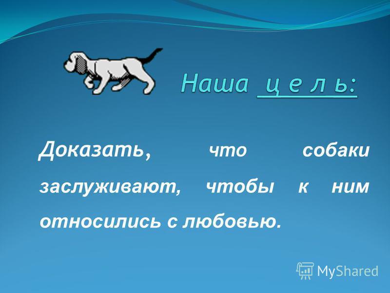 Доказать, что собаки заслуживают, чтобы к ним относились с любовью.