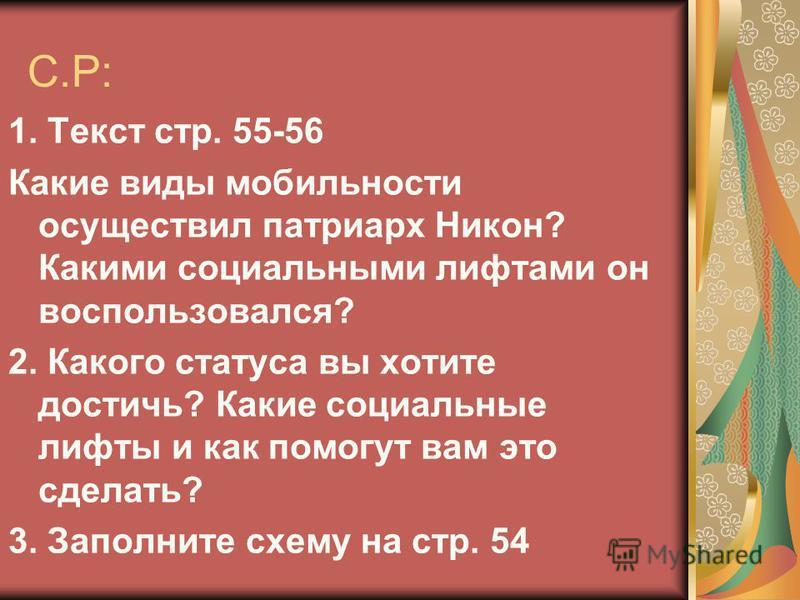 С.Р: 1. Текст стр. 55-56 Какие виды мобильности осуществил патриарх Никон? Какими социальными лифтами он воспользовался? 2. Какого статуса вы хотите достичь? Какие социальные лифты и как помогут вам это сделать? 3. Заполните схему на стр. 54