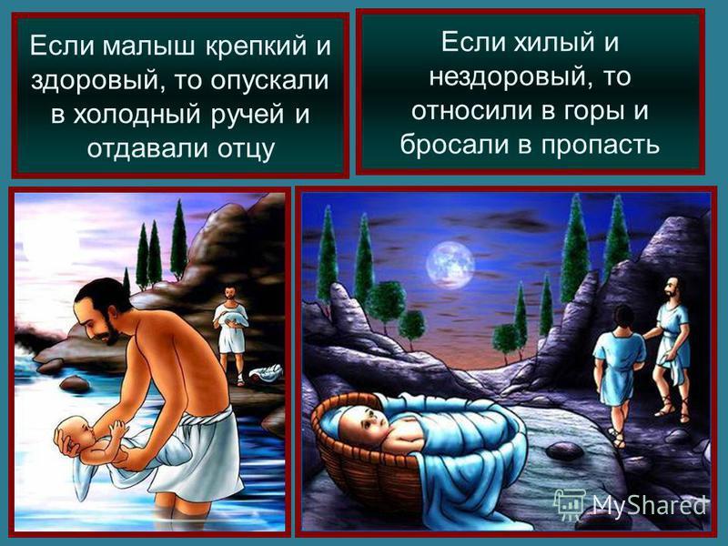 Если малыш крепкий и здоровый, то опускали в холодный ручей и отдавали отцу Если хилый и нездоровый, то относили в горы и бросали в пропасть