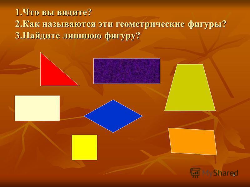 4 1. Что вы видите? 2. Как называются эти геометрические фигуры? 3. Найдите лишнюю фигуру?