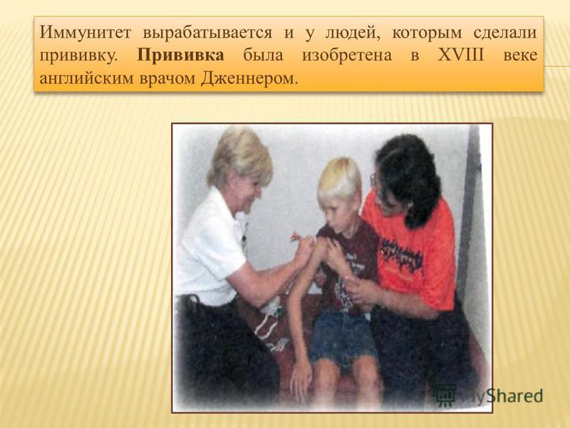 Иммунитет вырабатывается и у людей, которым сделали прививку. Прививка была изобретена в XVIII веке английским врачом Дженнером.