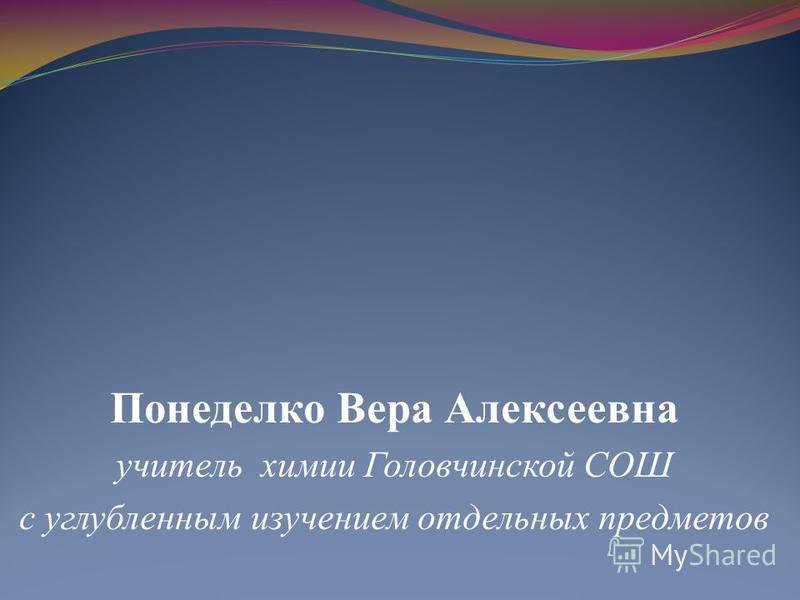 Понеделко Вера Алексеевна учитель химии Головчинской СОШ с углубленным изучением отдельных предметов