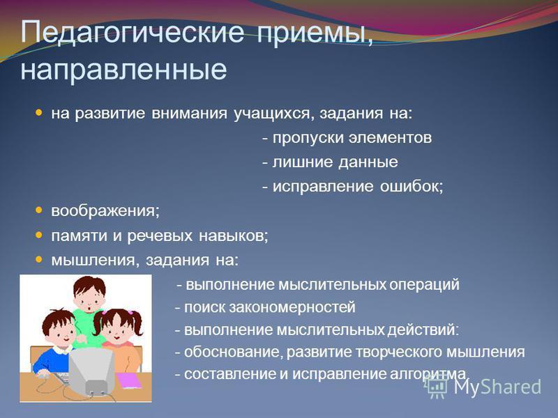 Педагогические приемы, направленные на развитие внимания учащихся, задания на: - пропуски элементов - лишние данные - исправление ошибок; воображения; памяти и речевых навыков; мышления, задания на: - выполнение мыслительных операций - поиск закономе