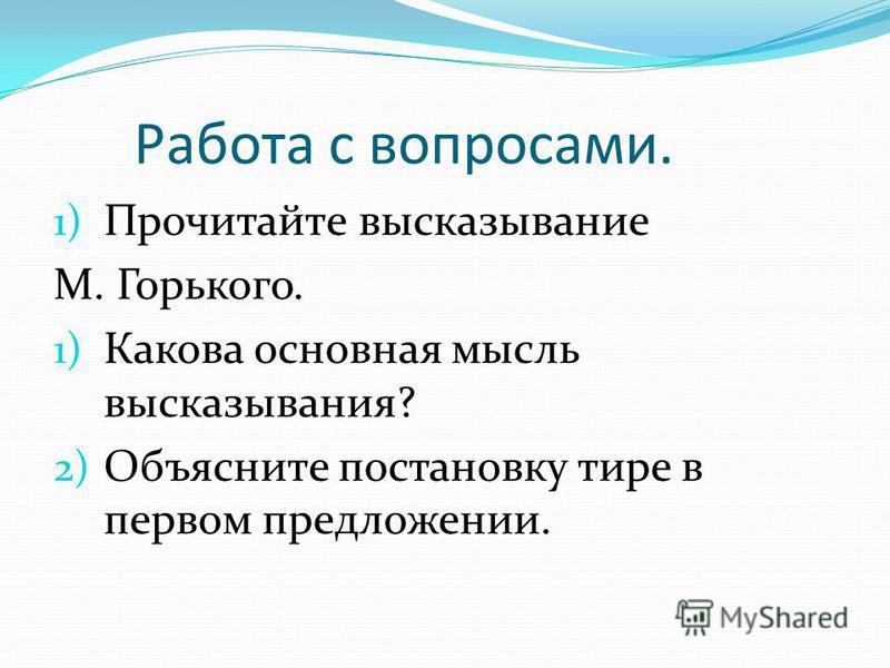 Работа с вопросами. 1) Прочитайте высказывание М. Горького. 1) Какова основная мысль высказывания? 2) Объясните постановку тире в первом предложении.