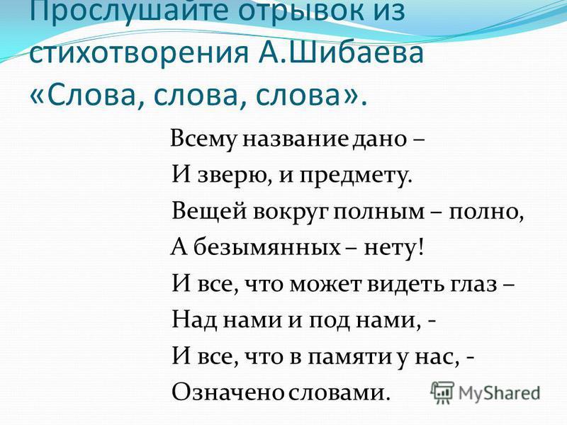Прослушайте отрывок из стихотворения А.Шибаева «Слова, слова, слова». Всему название дано – И зверю, и предмету. Вещей вокруг полным – полно, А безымянных – нету! И все, что может видеть глаз – Над нами и под нами, - И все, что в памяти у нас, - Озна