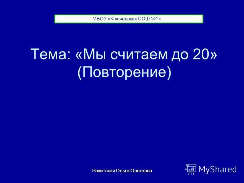 Тема: «Мы считаем до 20» (Повторение) МБОУ «Ключевская СОШ 1» Ракитская Ольга Олеговна