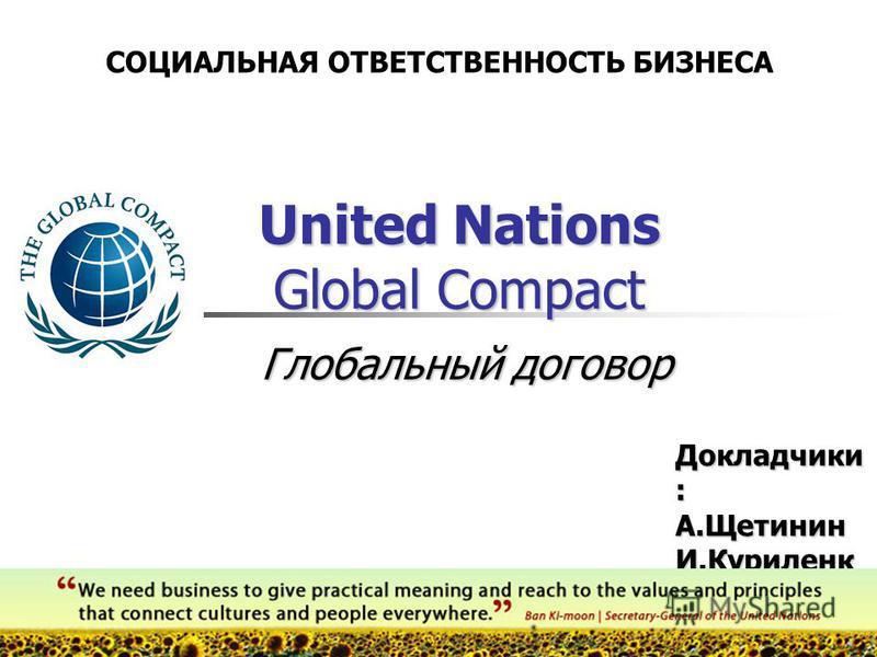 United Nations Global Compact Докладчики : А.Щетинин И.Куриленк о СОЦИАЛЬНАЯ ОТВЕТСТВЕННОСТЬ БИЗНЕСА Глобальный договор