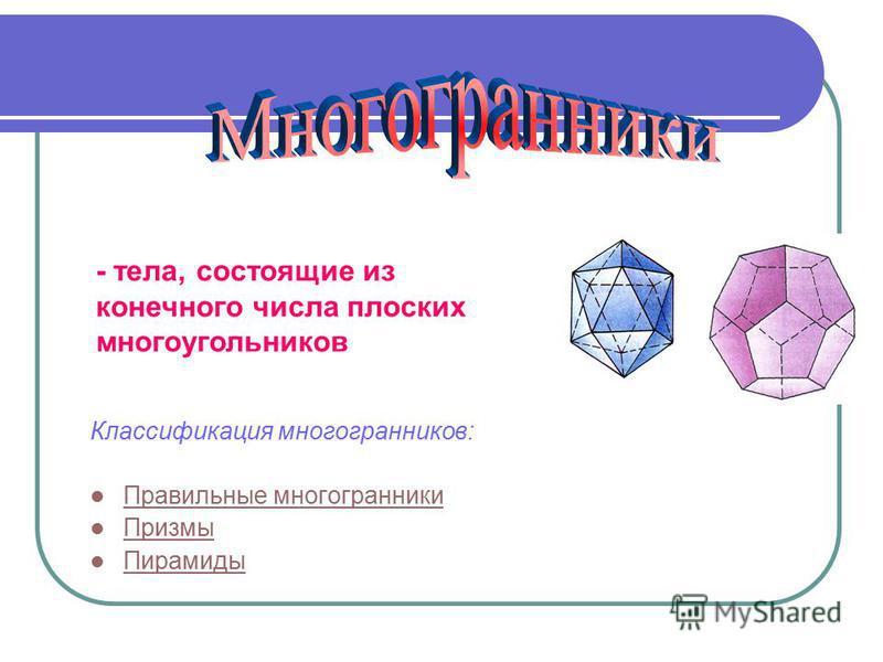 Классификация многогранников: Правильные многогранники Призмы Пирамиды - тела, состоящие из конечного числа плоских многоугольников.
