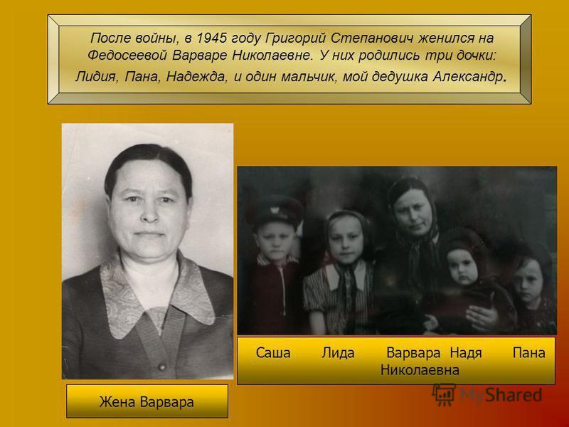 Саша Лида Варвара Надя Пана Николаевна Жена Варвара После войны, в 1945 году Григорий Степанович женился на Федосеевой Варваре Николаевне. У них родились три дочки: Лидия, Пана, Надежда, и один мальчик, мой дедушка Александр.