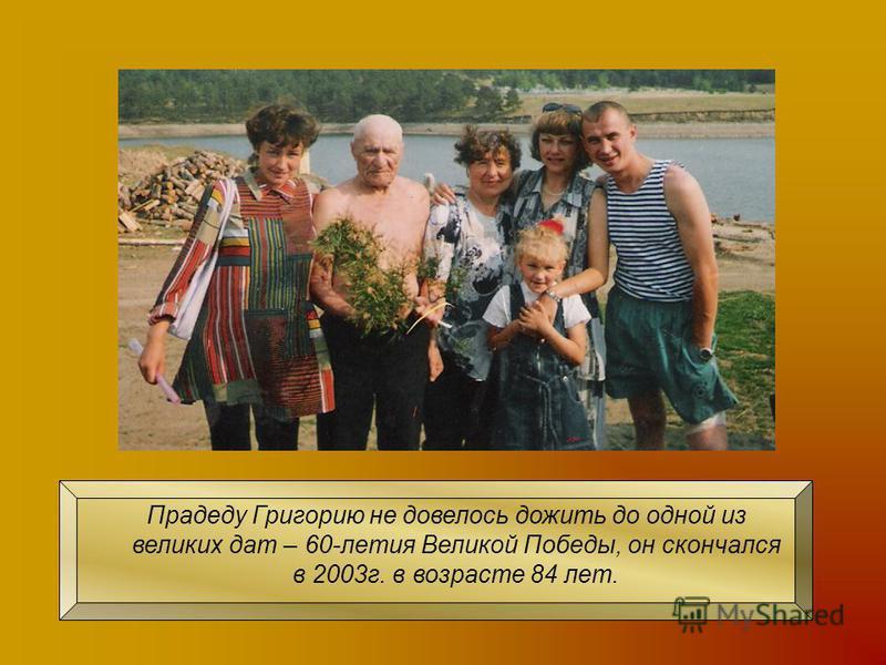 Прадеду Григорию не довелось дожить до одной из великих дат – 60-летия Великой Победы, он скончался в 2003 г. в возрасте 84 лет.