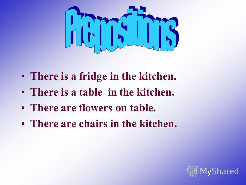 Prepositions There is a fridge in the kitchen. There is a table in the kitchen. There are flowers on table. There are chairs in the kitchen.