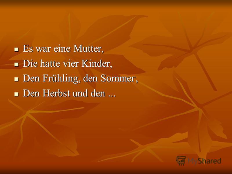 Es war eine Mutter, Es war eine Mutter, Die hatte vier Kinder, Die hatte vier Kinder, Den Frühling, den Sоmmег, Den Frühling, den Sоmmег, Den Herbst und den... Den Herbst und den...
