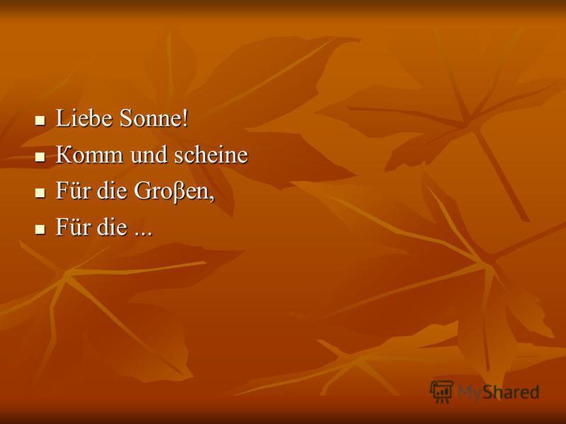 Liebe Sonnе! Liebe Sonnе! Коmm und scheine Коmm und scheine Für die Groβen, Für die Groβen, Für die... Für die...
