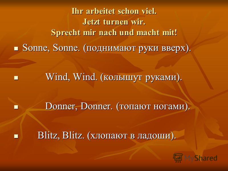 Ihr arbeitet schon viel. Jetzt turnen wir. Sprecht mir nach und macht mit! Sonne, Sonne. (поднимают руки вверх). Sonne, Sonne. (поднимают руки вверх). Wind, Wind. (колышут руками). Wind, Wind. (колышут руками). Donner, Donner. (топают ногами). Donner