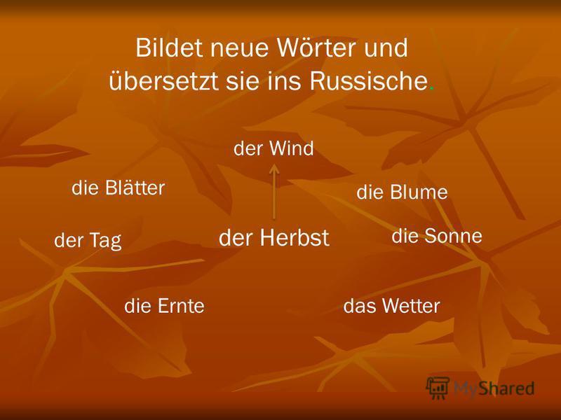 Bildet neue Wörter und übersetzt sie ins Russische. der Herbst der Wind die Sonne das Wetterdie Ernte die Blätter der Tag die Blume