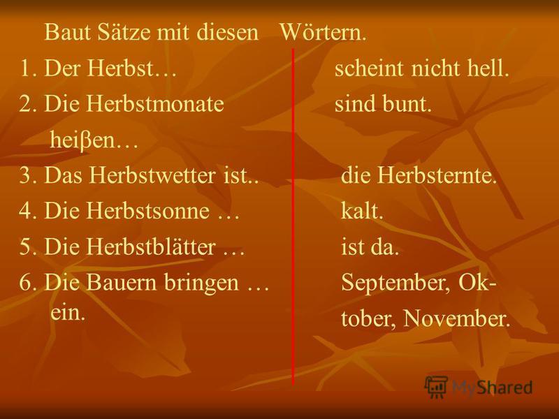 Baut Sätze mit diesen 1. Der Herbst… 2. Die Herbstmonate heiβen… 3. Das Herbstwetter ist.. 4. Die Herbstsonne … 5. Die Herbstblätter … 6. Die Bauern bringen … ein. Wörtern. scheint nicht hell. sind bunt. die Herbsternte. kalt. ist da. September, Ok-