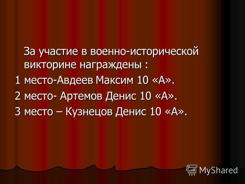 За участие в военно-исторической викторине награждены : 1 место-Авдеев Максим 10 «А». 2 место- Артемов Денис 10 «А». 3 место – Кузнецов Денис 10 «А».