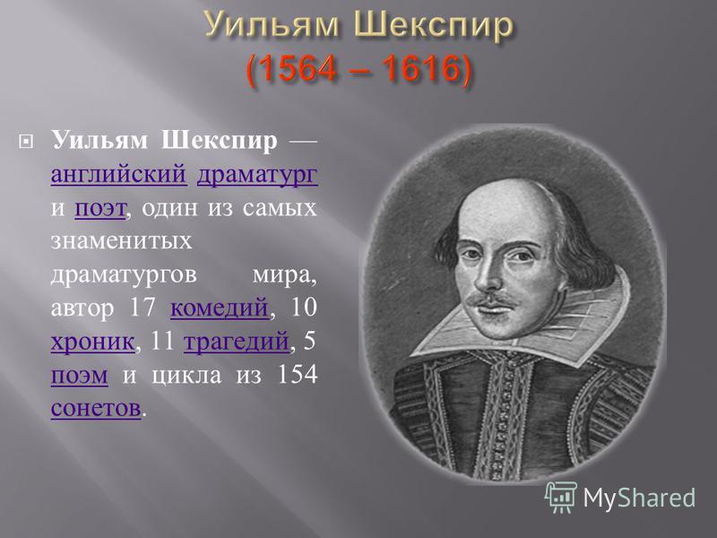 Уильям Шекспир английский драматург и поэт, один из самых знаменитых драматургов мира, автор 17 комедий, 10 хроник, 11 трагедий, 5 поэм и цикла из 154 сонетов. английский драматург поэт комедий хроник трагедий поэм сонетов
