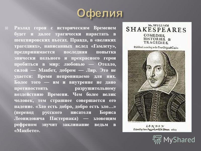 Разлад героя с историческим Временем будет и далее трагически нарастать в шекспировских пьесах. Правда, в « великих трагедиях », написанных вслед « Гамлету », предпринимается последняя попытка эпически цельного и прекрасного героя пробиться в мир : л