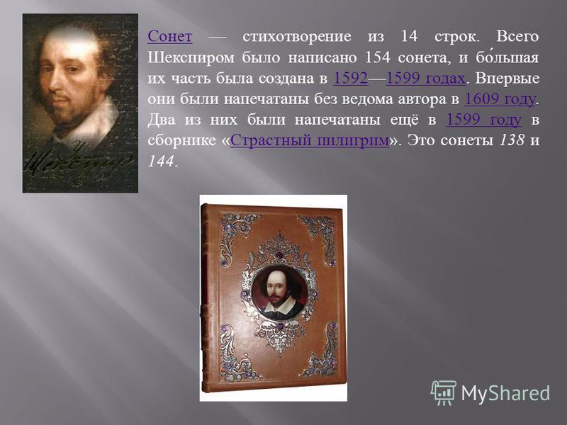 Сонет Сонет стихотворение из 14 строк. Всего Шекспиром было написано 154 сонета, и бо́лишая их часть была создана в 15921599 годах. Впервые они были напечатаны без ведома автора в 1609 году. Два из них были напечатаны ещё в 1599 году в сборнике «Стра