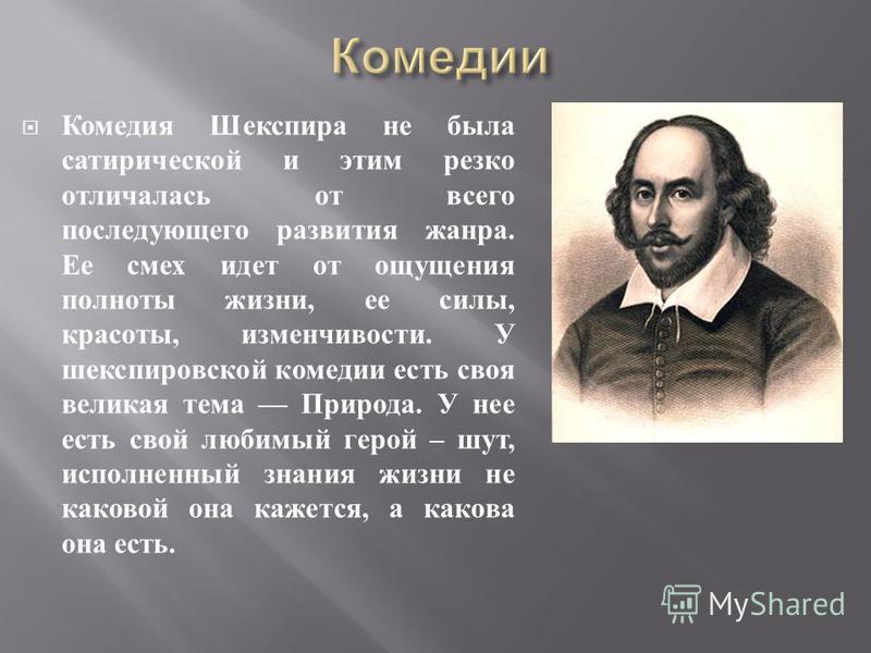 Комедия Шекспира не была сатирической и этим резко отличалась от всего последующего развития жанра. Ее смех идет от ощущения полноты жизни, ее силы, красоты, изменчивости. У шекспировской комедии есть своя великая тема Природа. У нее есть свой любимы