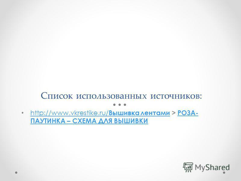 Список использованных источников: http://www.vkrestike.ru/ Вышивка лентами > РОЗА- ПАУТИНКА – СХЕМА ДЛЯ ВЫШИВКИ http://www.vkrestike.ru/ Вышивка лентамиРОЗА- ПАУТИНКА – СХЕМА ДЛЯ ВЫШИВКИ