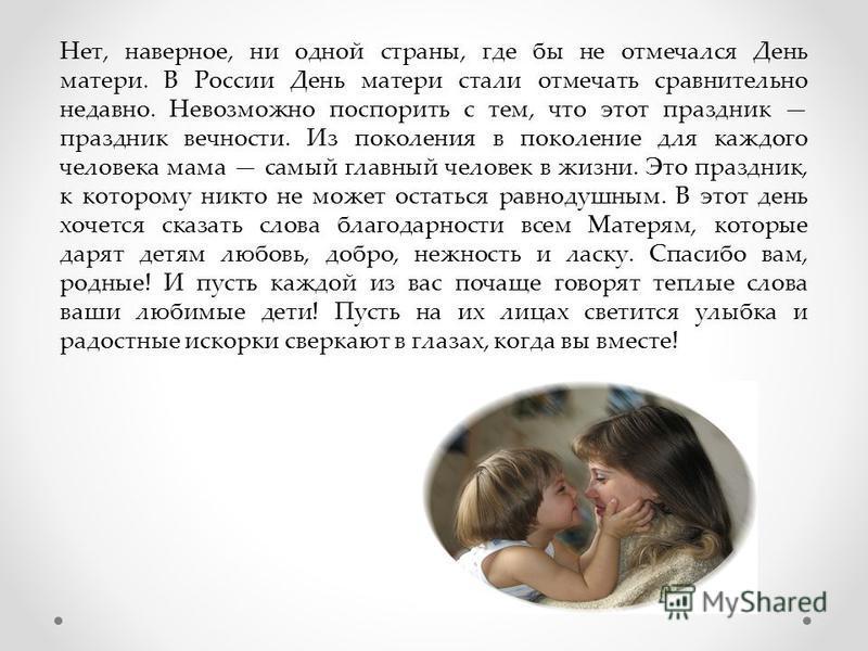 Нет, наверное, ни одной страны, где бы не отмечался День матери. В России День матери стали отмечать сравнительно недавно. Невозможно поспорить с тем, что этот праздник праздник вечности. Из поколения в поколение для каждого человека мама самый главн