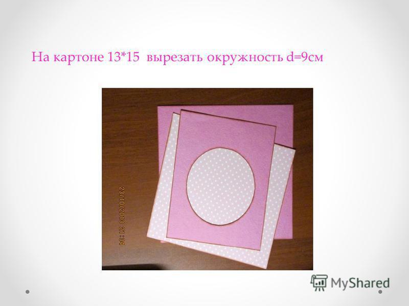 На картоне 13*15 вырезать окружность d=9 см