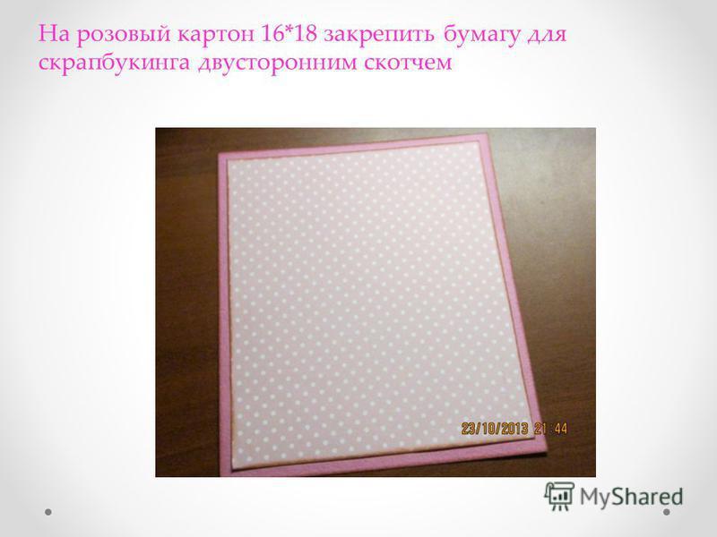 На розовый картон 16*18 закрепить бумагу для скрапбукинга двусторонним скотчем