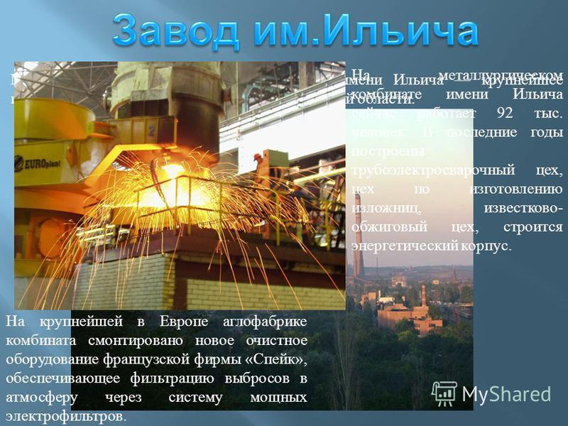 Мариупольский металлургический комбинат имени Ильича крупнейшее промышленное предприятие Донбасса и Донецкой области. На металлургическом комбинате имени Ильича сейчас работает 92 тыс. человек. В последние годы построены трубоэлектросварочный цех, це