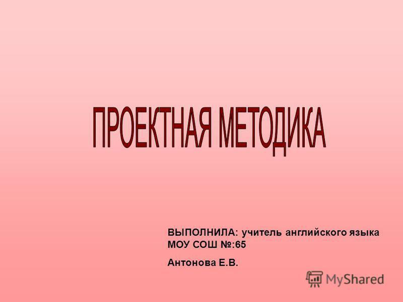 ВЫПОЛНИЛА: учитель английского языка МОУ СОШ :65 Антонова Е.В.