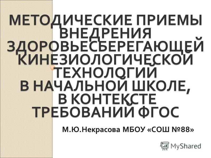 МЕТОДИЧЕСКИЕ ПРИЕМЫ ВНЕДРЕНИЯ ЗДОРОВЬЕСБЕРЕГАЮЩЕЙ КИНЕЗИОЛОГИЧЕСКОЙ ТЕХНОЛОГИЙ В НАЧАЛЬНОЙ ШКОЛЕ, В КОНТЕКСТЕ ТРЕБОВАНИЙ ФГОС М. Ю. Некрасова МБОУ « СОШ 88»