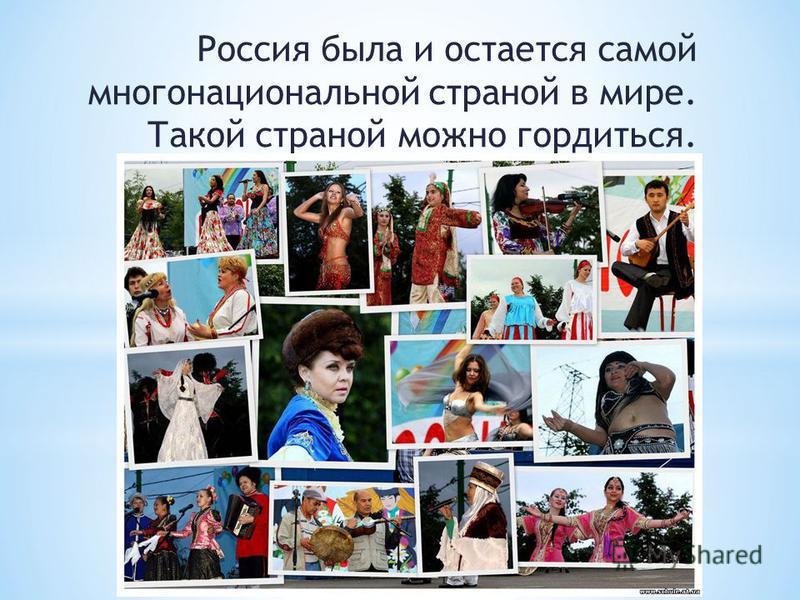 Россия была и остается самой многонациональной страной в мире. Такой страной можно гордиться.