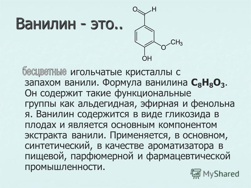 Ванилин - это.. игольчатые кристаллы с запахом ванили. Формула ванилина C 8 H 8 O 3. Он содержит такие функциональные группы как альдегидная, эфирная и фенольная. Ванилин содержится в виде гликозида в плодах и является основным компонентом экстракта