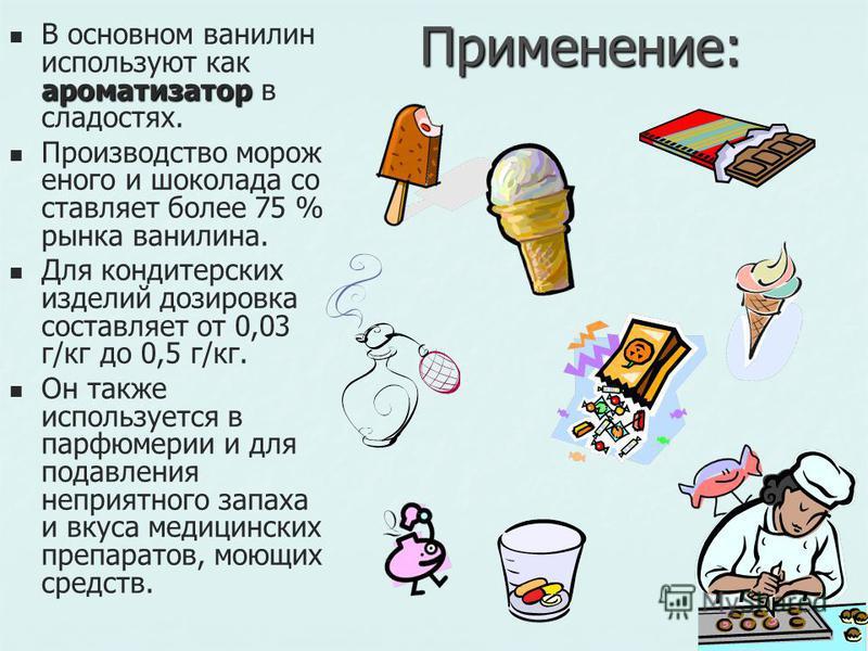 Применение: ароматизатор В основном ванилин используют как ароматизатор в сладостях. Производство мороженого и шоколада составляет более 75 % рынка ванилина. Для кондитерских изделий дозировка составляет от 0,03 г/кг до 0,5 г/кг. Он также используетс