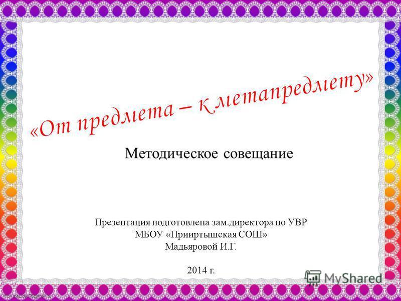 FokinaLida.75@mail.ru Методическое совещание Презентация подготовлена зам.директора по УВР МБОУ «Прииртышская СОШ» Мадьяровой И.Г. 2014 г.