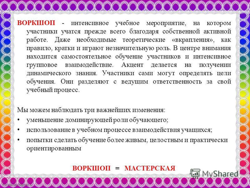FokinaLida.75@mail.ru ВОРКШОП - интенсивное учебное мероприятие, на котором участники учатся прежде всего благодаря собственной активной работе. Даже необходимые теоретические «вкрапления», как правило, кратки и играют незначительную роль. В центре в