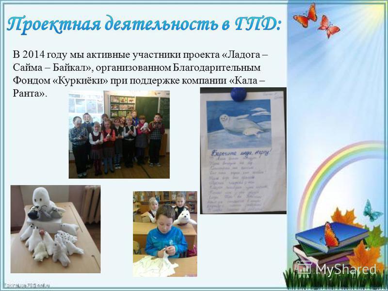 В 2014 году мы активные участники проекта «Ладога – Сайма – Байкал», организованном Благодарительным Фондом «Куркиёки» при поддержке компании «Кала – Ранта».