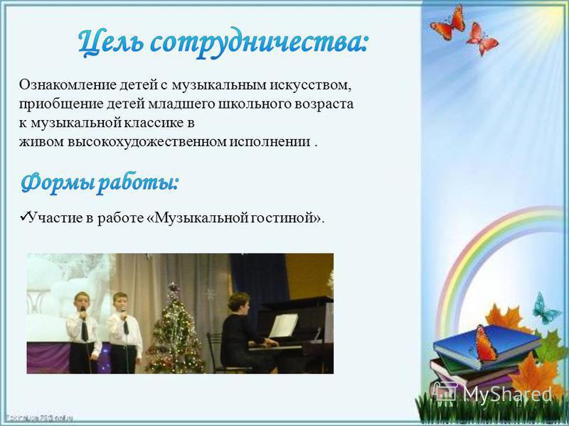 Ознакомление детей с музыкальным искусством, приобщение детей младшего школьного возраста к музыкальной классике в живом высокохудожественном исполнении. Участие в работе «Музыкальной гостиной».