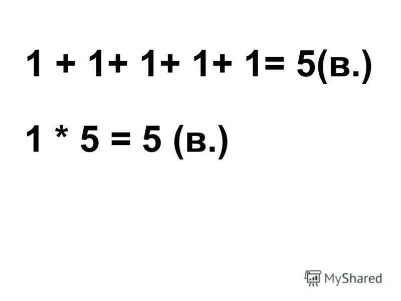 1 + 1+ 1+ 1+ 1= 5(в.) 1 * 5 = 5 (в.)