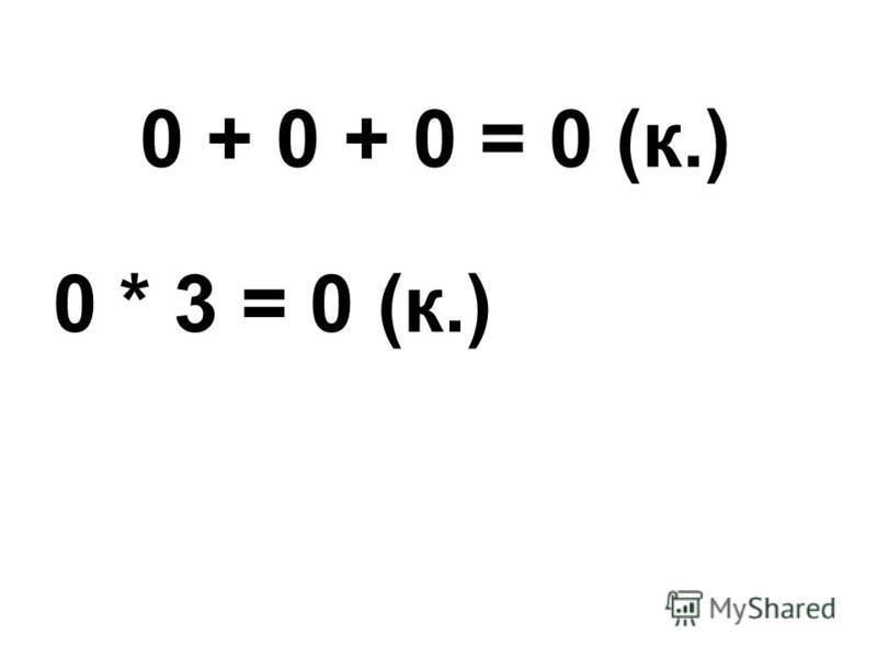 0 + 0 + 0 = 0 (к.) 0 * 3 = 0 (к.)
