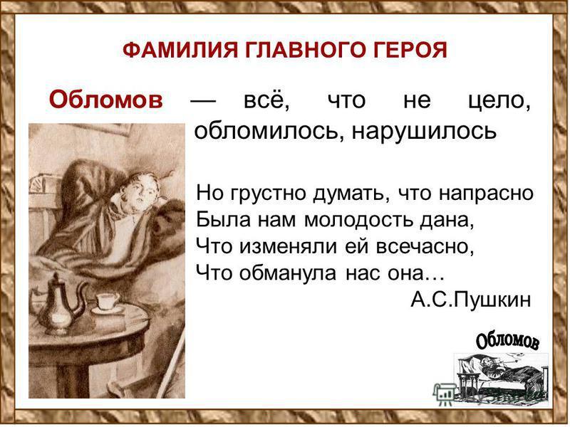 ФАМИЛИЯ ГЛАВНОГО ГЕРОЯ Обломов всё, что не цело, обломилось, нарушилось Но грустно думать, что напрасно Была нам молодость дана, Что изменяли ей всечасно, Что обманула нас она… А.С.Пушкин