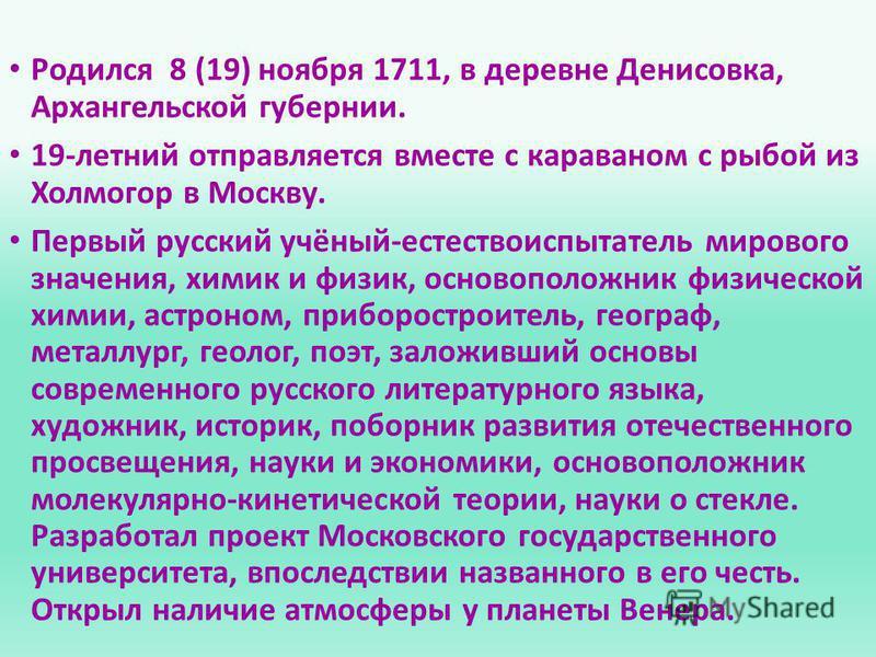 Родился 8 (19) ноября 1711, в деревне Денисовка, Архангельской губернии. 19-летний отправляется вместе с караваном с рыбой из Холмогор в Москву. Первый русский учёный-естествоиспытатель мирового значения, химик и физик, основоположник физической хими