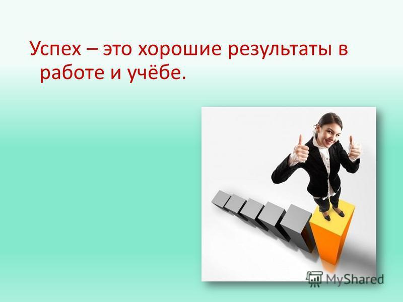 Успех – это хорошие результаты в работе и учёбе.