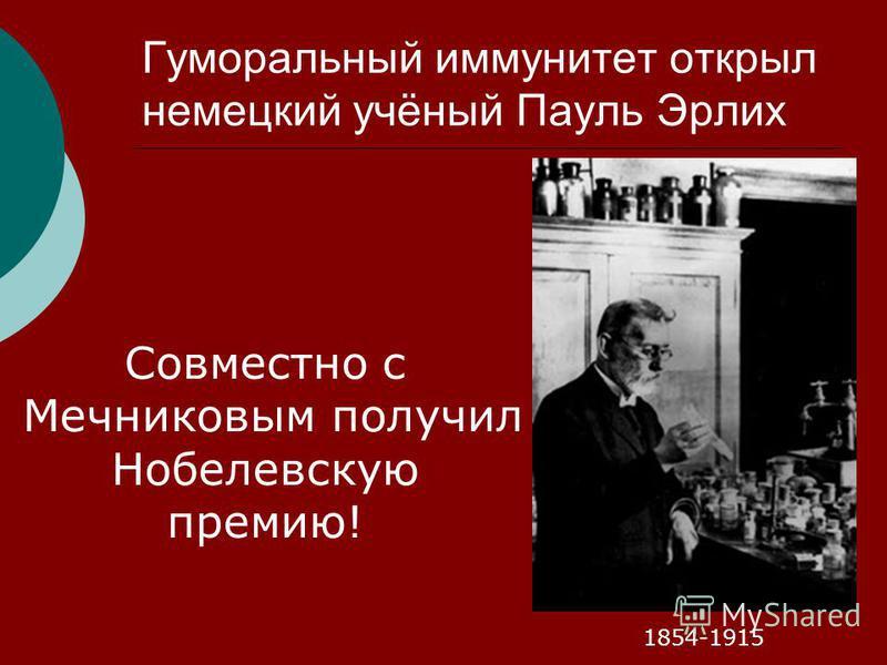 Гуморальный иммунитет открыл немецкий учёный Пауль Эрлих 1854-1915 Совместно с Мечниковым получил Нобелевскую премию!