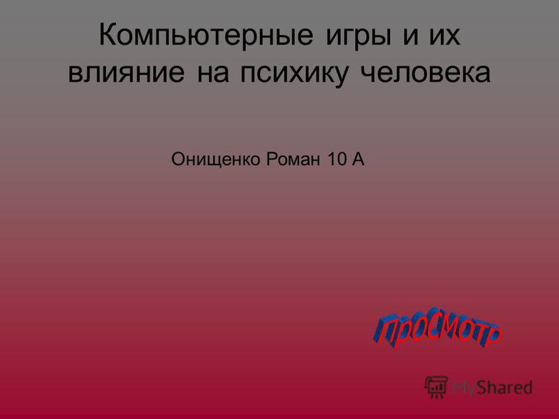 Компьютерные игры и их влияние на психику человека Онищенко Роман 10 А