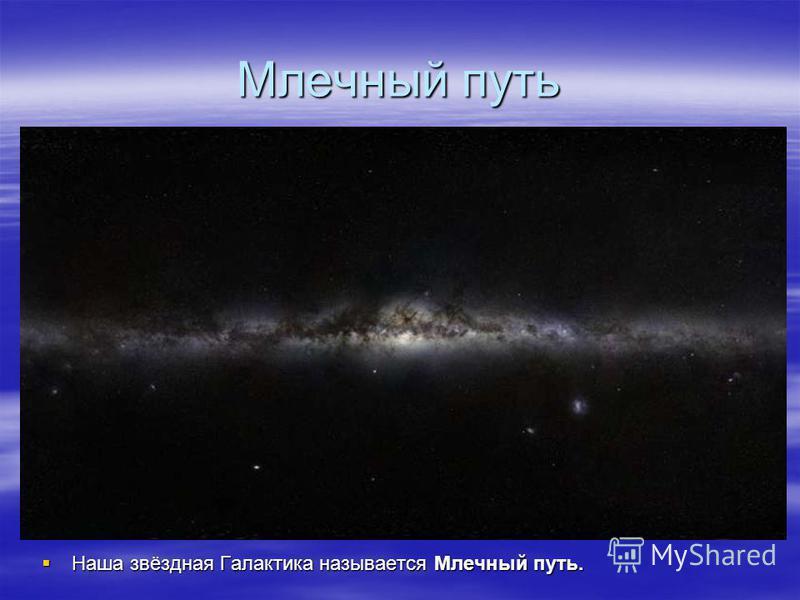 Млечный путь Наша звёздная Галактика называется Млечный путь. Наша звёздная Галактика называется Млечный путь.